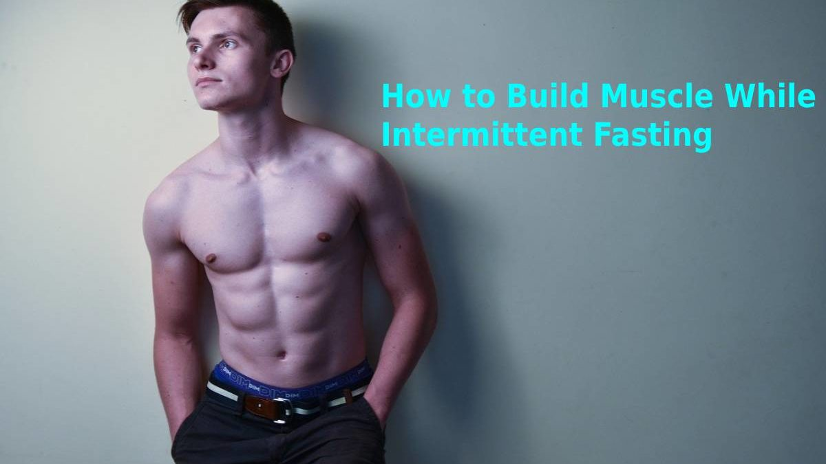 How to Build Muscle While Intermittent Fasting