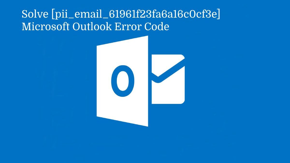 How to Solve [pii_email_61961f23fa6a16c0cf3e] Microsoft Outlook Error Code?