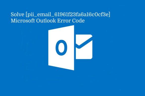 Solve [pii_email_61961f23fa6a16c0cf3e] Microsoft Outlook Error Code